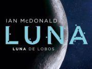 """""""Luna de lobos"""" de la saga """"Luna"""" de Ian MCDonald saldrá en mayo"""